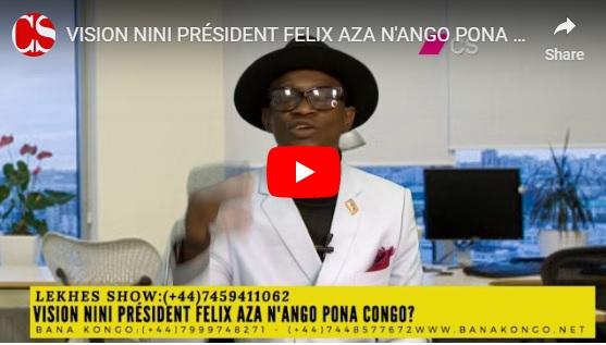 VISION NINI PRÉSIDENT FELIX AZA N'ANGO PONA CONGO?